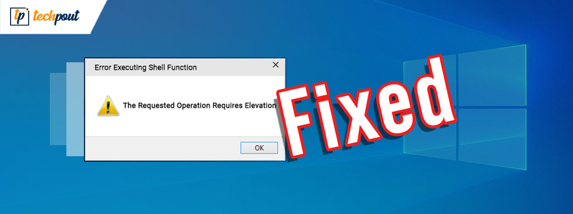 Fix the Requested Operation Requires Elevation Error on Windows PC   TechPout