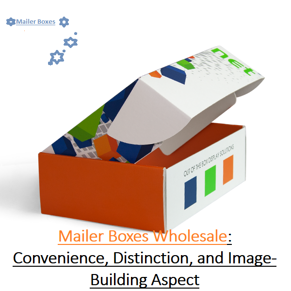 Custom Mailer Boxes Wholesale: Convenience, Distinction, and Image-Building Aspect | KNOWLEDGE-BULL?